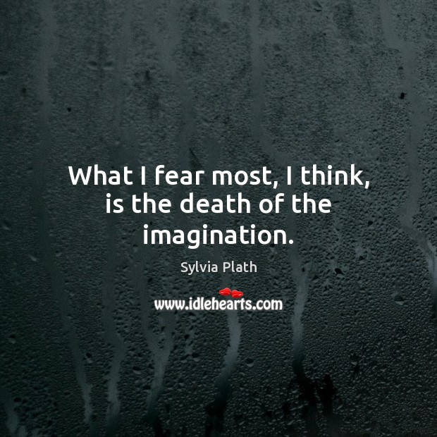 Image, What I fear most, I think, is the death of the imagination.