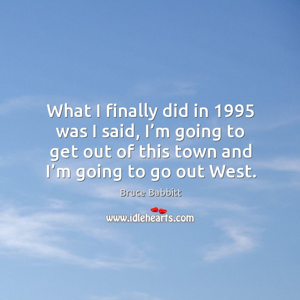 Image, What I finally did in 1995 was I said, I'm going to get out of this town and I'm going to go out west.