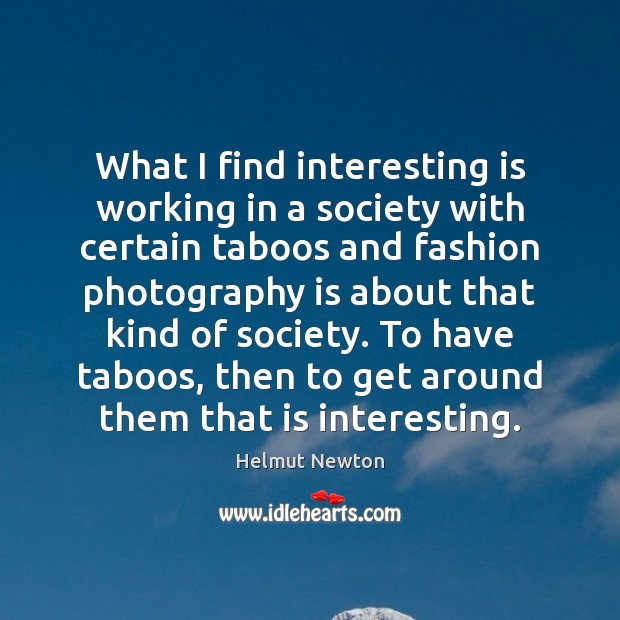 Helmut Newton Picture Quote image saying: What I find interesting is working in a society with certain taboos