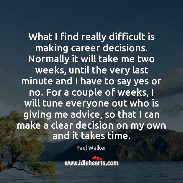 What I find really difficult is making career decisions. Normally it will Paul Walker Picture Quote