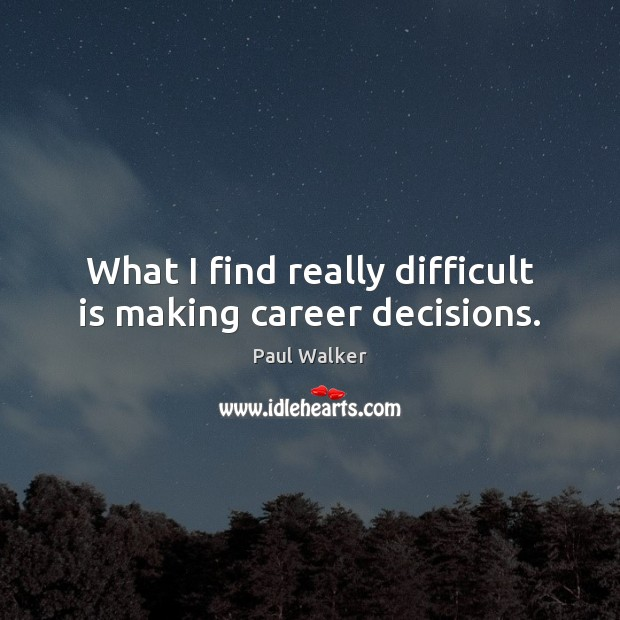 What I find really difficult is making career decisions. Paul Walker Picture Quote