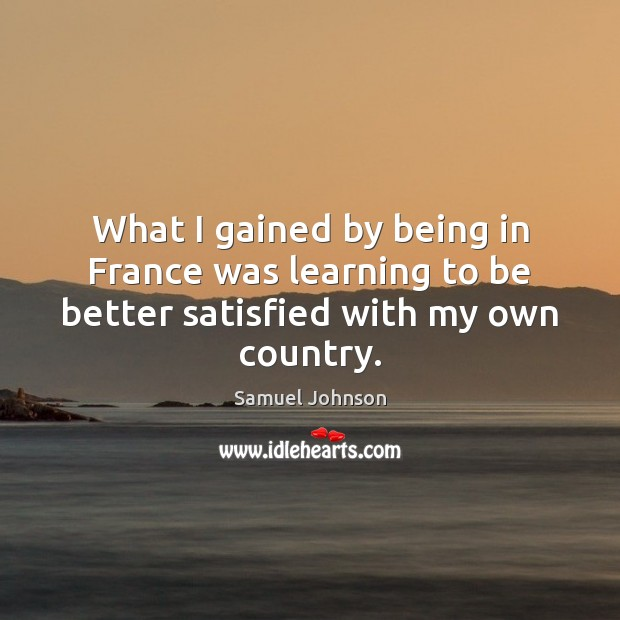 What I gained by being in France was learning to be better satisfied with my own country. Samuel Johnson Picture Quote