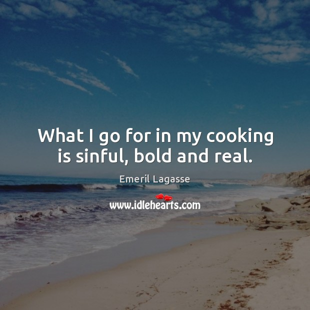 What I go for in my cooking is sinful, bold and real. Cooking Quotes Image