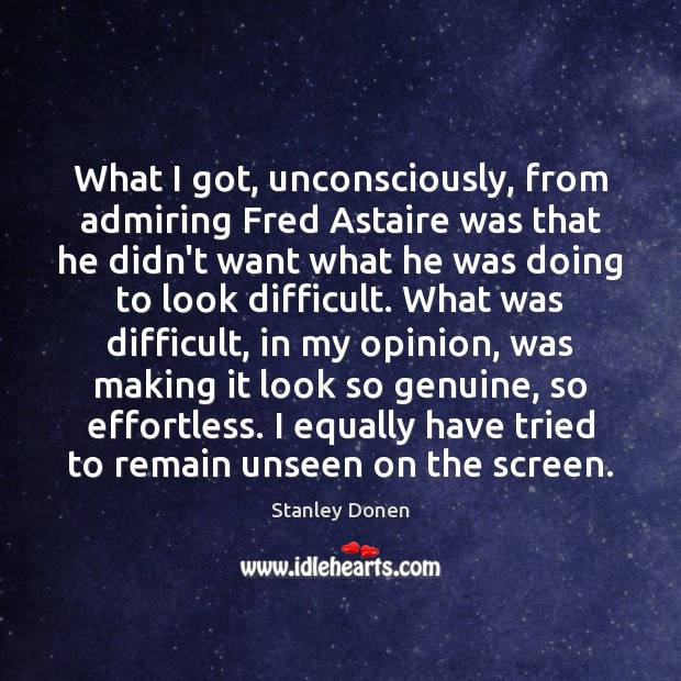 What I got, unconsciously, from admiring Fred Astaire was that he didn't Image