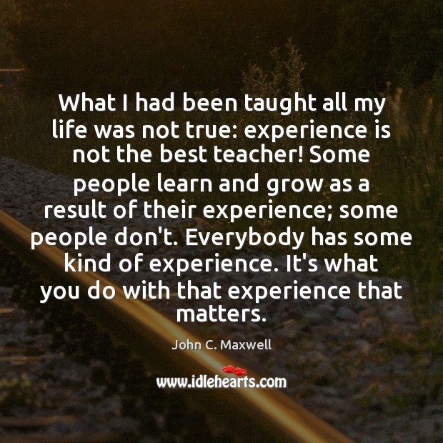 What I had been taught all my life was not true: experience Experience Quotes Image