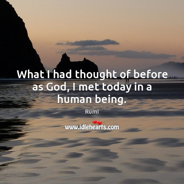 What I had thought of before as God, I met today in a human being. Image