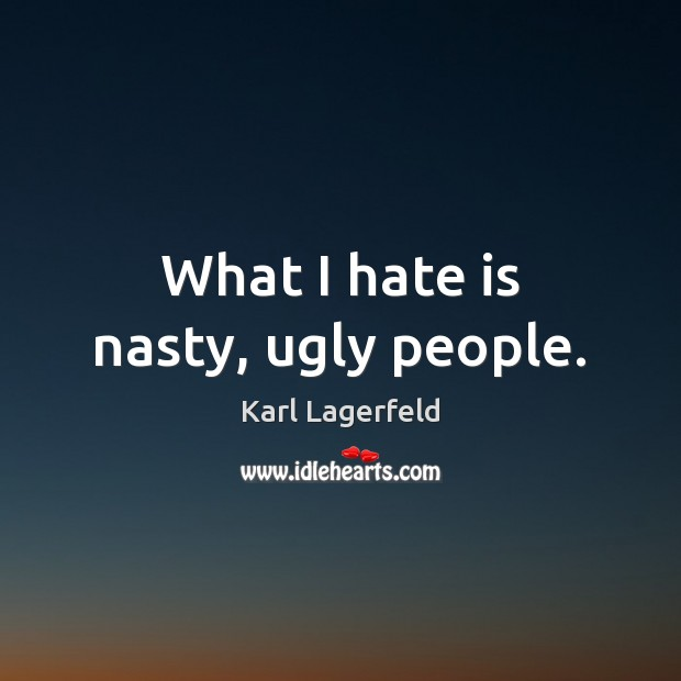 What I hate is nasty, ugly people. Image
