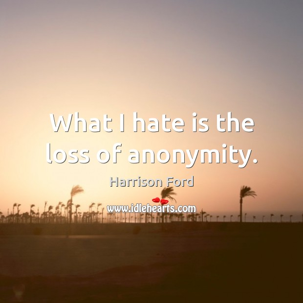 Image, What I hate is the loss of anonymity.