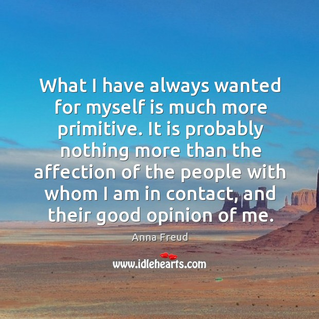 What I have always wanted for myself is much more primitive. It is probably nothing more than the affection Image