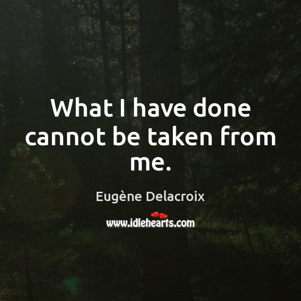 What I have done cannot be taken from me. Eugène Delacroix Picture Quote