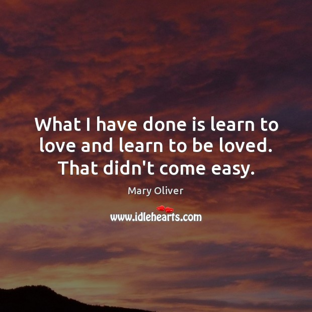 What I have done is learn to love and learn to be loved. That didn't come easy. Mary Oliver Picture Quote