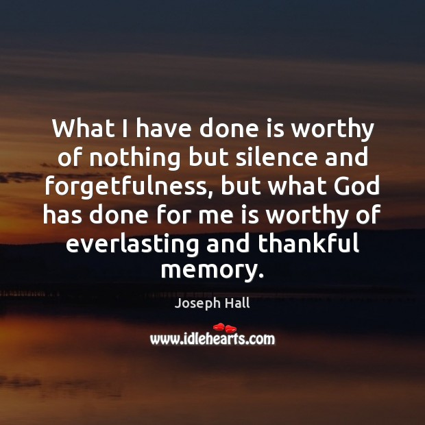 What I have done is worthy of nothing but silence and forgetfulness, Joseph Hall Picture Quote