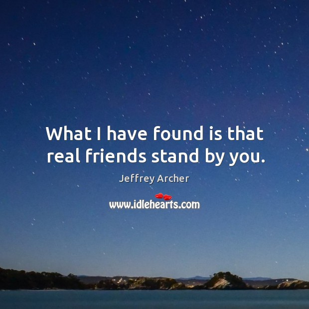 What I have found is that real friends stand by you. Jeffrey Archer Picture Quote
