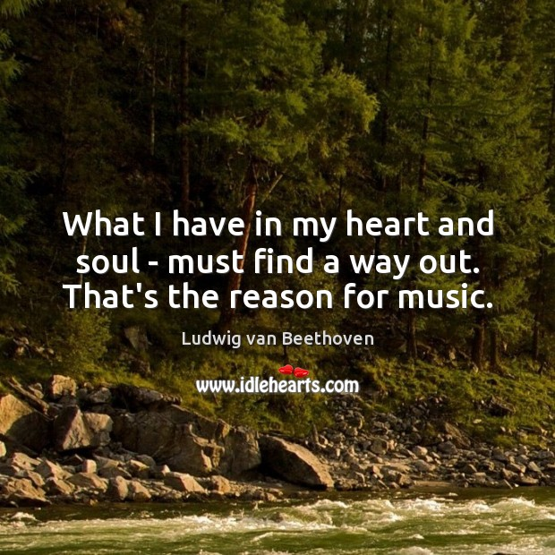 What I have in my heart and soul – must find a way out. That's the reason for music. Ludwig van Beethoven Picture Quote