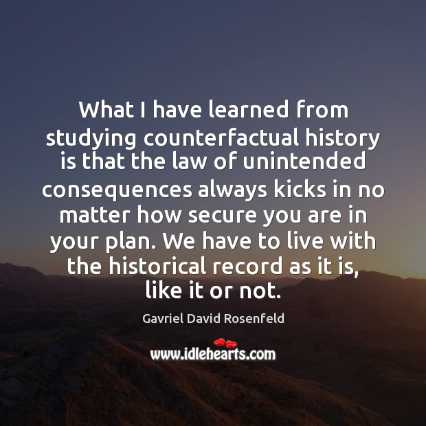 What I have learned from studying counterfactual history is that the law History Quotes Image