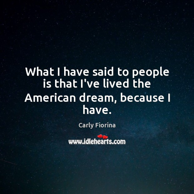 What I have said to people is that I've lived the American dream, because I have. Image