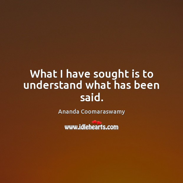 What I have sought is to understand what has been said. Image