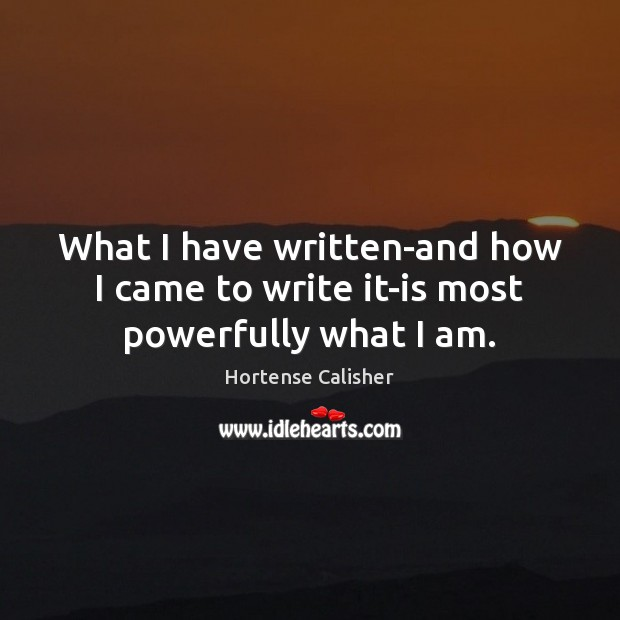 What I have written-and how I came to write it-is most powerfully what I am. Image