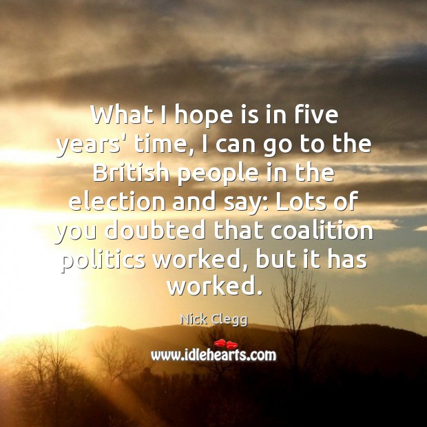 What I hope is in five years' time, I can go to Nick Clegg Picture Quote