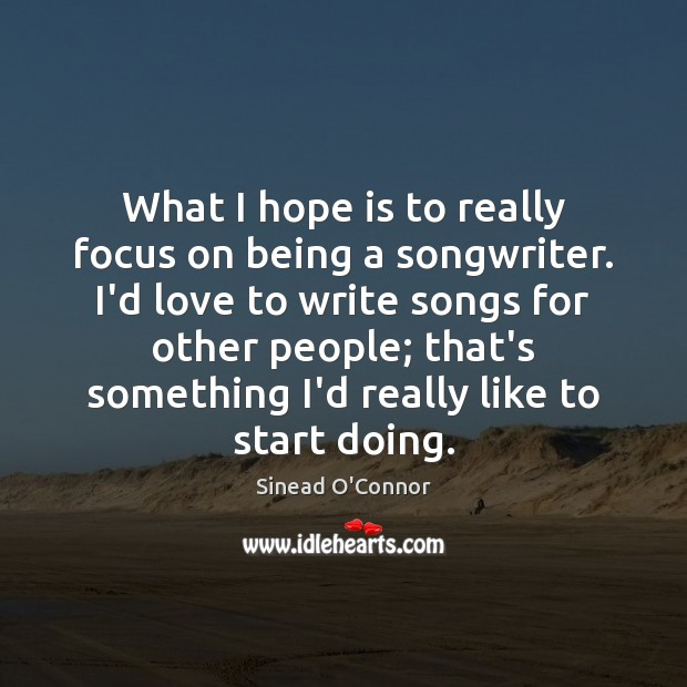 What I hope is to really focus on being a songwriter. I'd Sinead O'Connor Picture Quote
