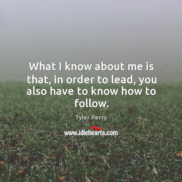 What I know about me is that, in order to lead, you also have to know how to follow. Image