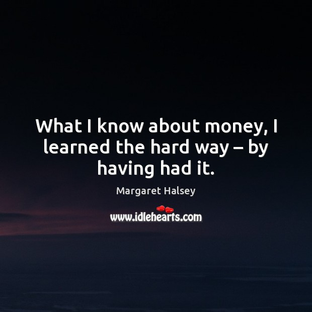 What I know about money, I learned the hard way – by having had it. Margaret Halsey Picture Quote