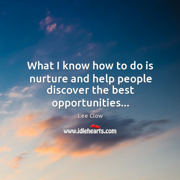 What I know how to do is nurture and help people discover the best opportunities… Image