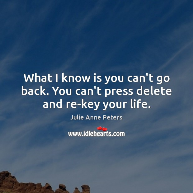 What I know is you can't go back. You can't press delete and re-key your life. Julie Anne Peters Picture Quote