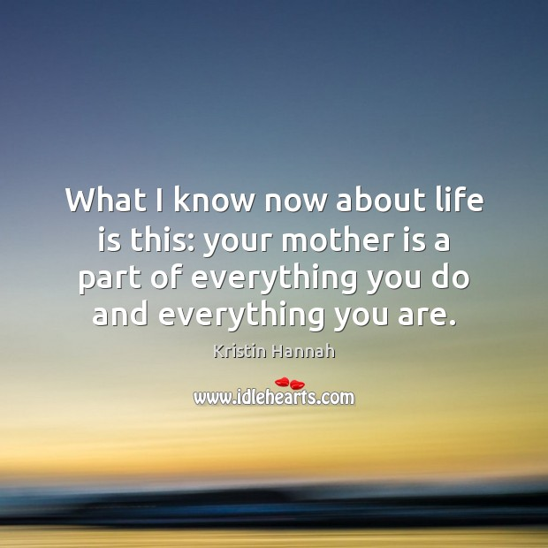 What I know now about life is this: your mother is a Mother Quotes Image