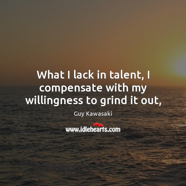 What I lack in talent, I compensate with my willingness to grind it out, Guy Kawasaki Picture Quote