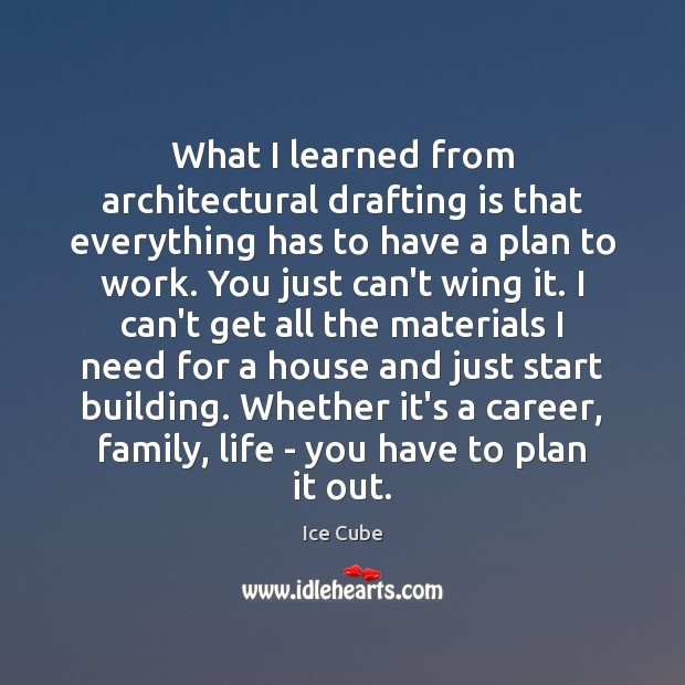 What I learned from architectural drafting is that everything has to have Ice Cube Picture Quote
