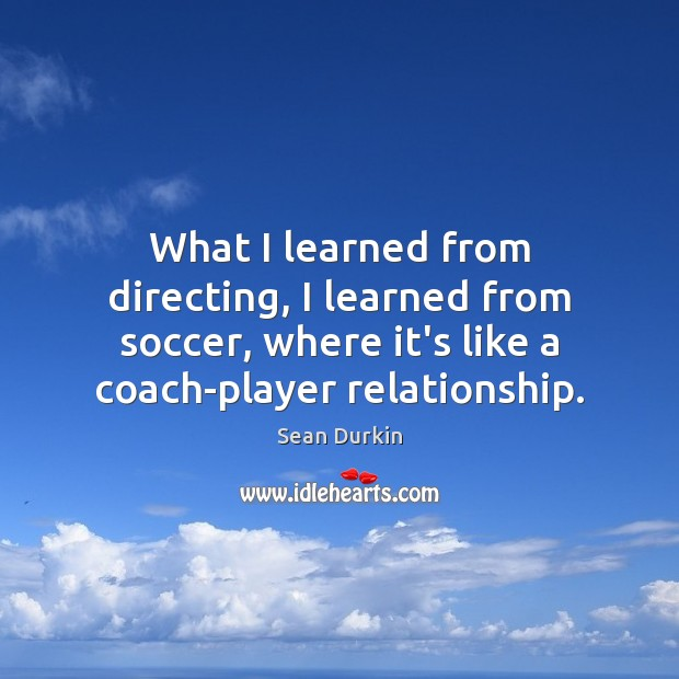 What I learned from directing, I learned from soccer, where it's like Soccer Quotes Image