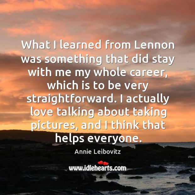 What I learned from lennon was something that did stay with me my whole career Annie Leibovitz Picture Quote