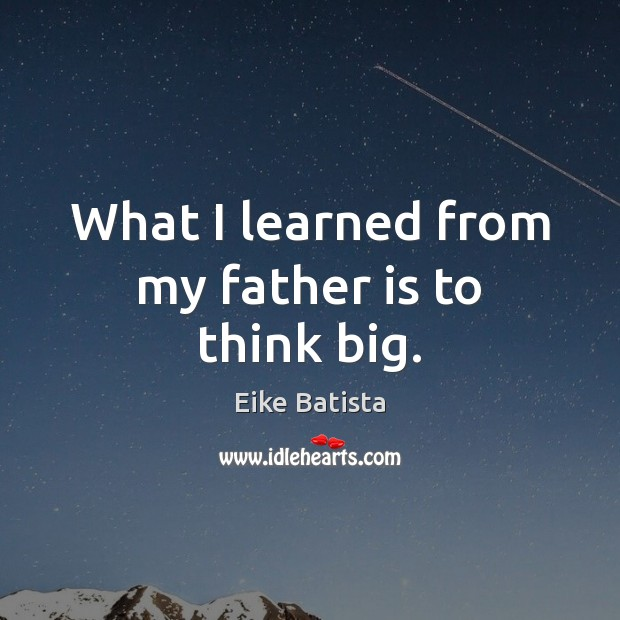 What I learned from my father is to think big. Father Quotes Image