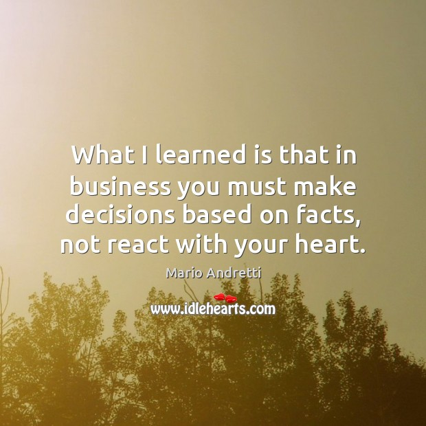 What I learned is that in business you must make decisions based Mario Andretti Picture Quote