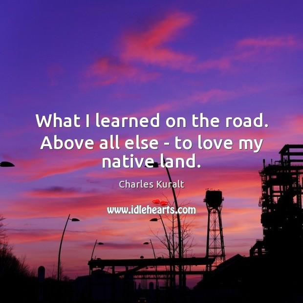 What I learned on the road. Above all else – to love my native land. Charles Kuralt Picture Quote