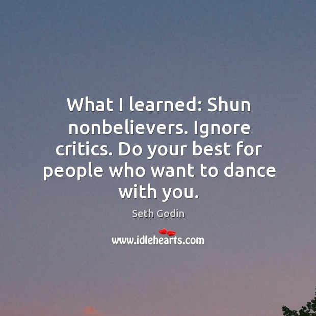 What I learned: Shun nonbelievers. Ignore critics. Do your best for people Image