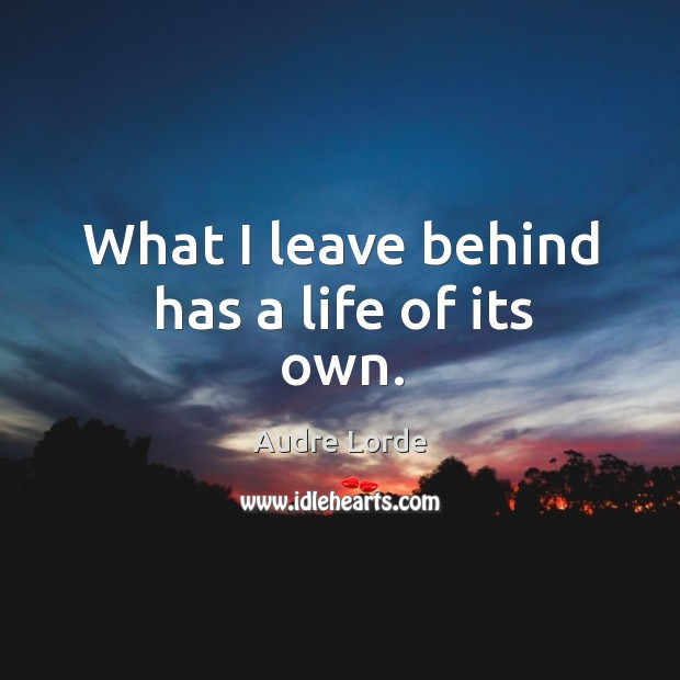 What I leave behind has a life of its own. Audre Lorde Picture Quote