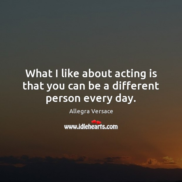 Image, What I like about acting is that you can be a different person every day.
