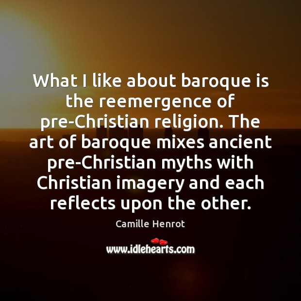 What I like about baroque is the reemergence of pre-Christian religion. The Camille Henrot Picture Quote