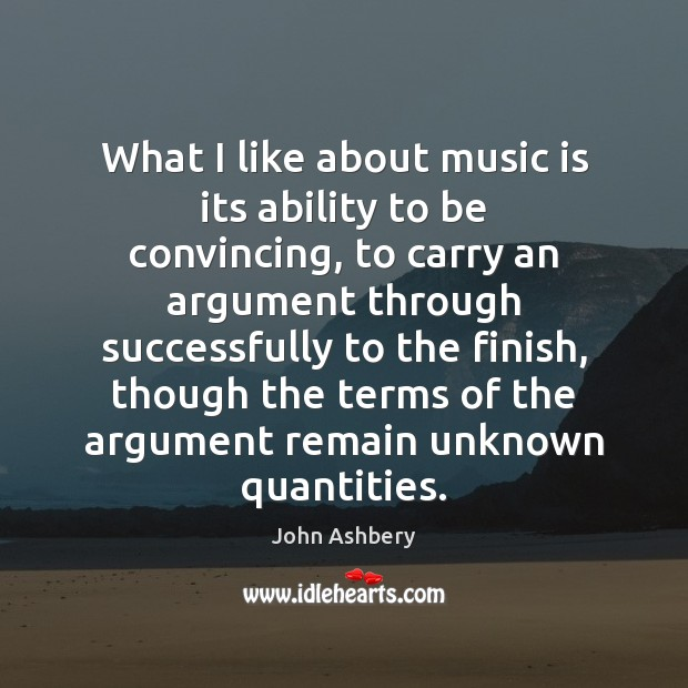 What I like about music is its ability to be convincing, to John Ashbery Picture Quote