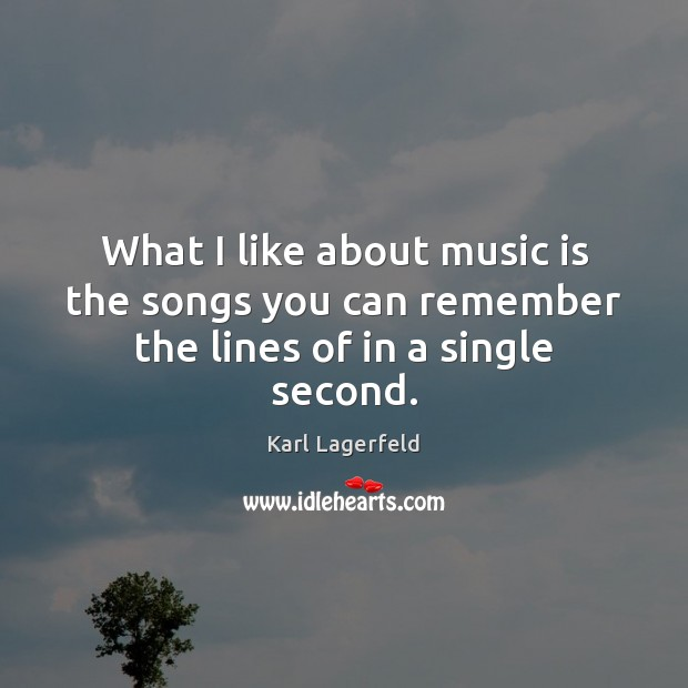 What I like about music is the songs you can remember the lines of in a single second. Karl Lagerfeld Picture Quote