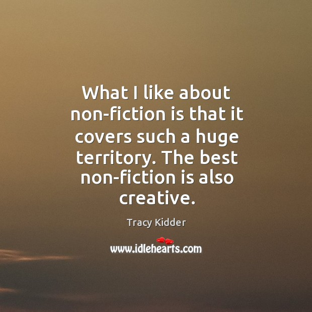 What I like about non-fiction is that it covers such a huge territory. The best non-fiction is also creative. Image