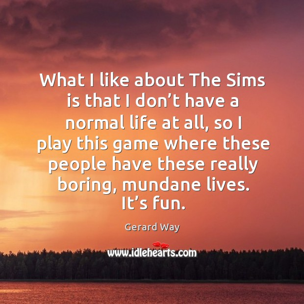 What I like about the sims is that I don't have a normal life at all, so I play this game Image