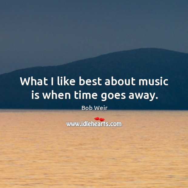 Image, What I like best about music is when time goes away.