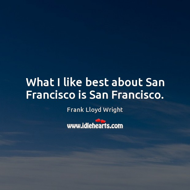 What I like best about San Francisco is San Francisco. Frank Lloyd Wright Picture Quote