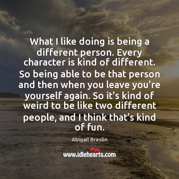 Image, What I like doing is being a different person. Every character is