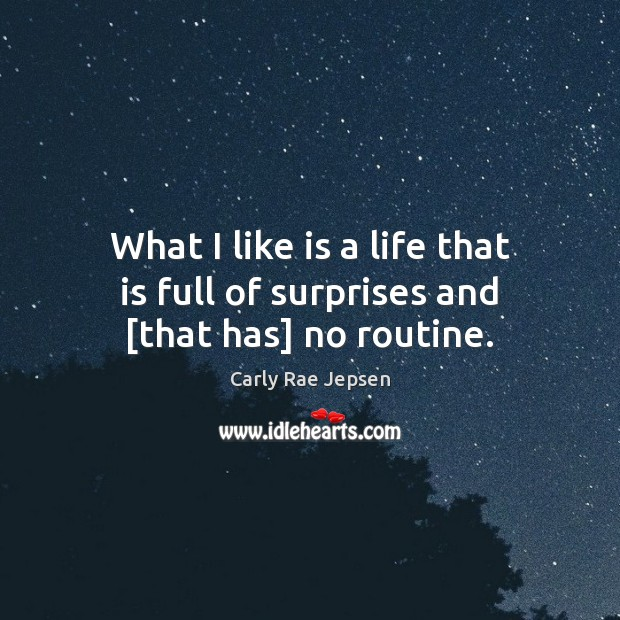 What I like is a life that is full of surprises and [that has] no routine. Carly Rae Jepsen Picture Quote