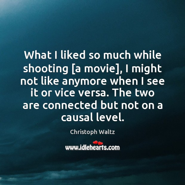 What I liked so much while shooting [a movie], I might not Christoph Waltz Picture Quote