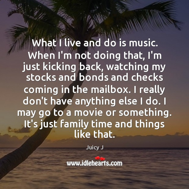 What I live and do is music. When I'm not doing that, Image